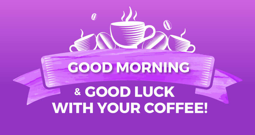 Good morning and good luck with your coffee!